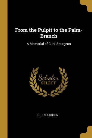 C. H. Spurgeon From the Pulpit to the Palm-Branch. A Memorial of C. H. Spurgeon