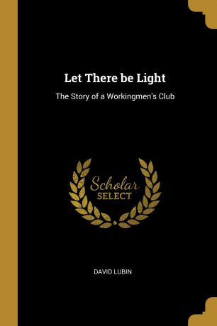 David Lubin Let There be Light. The Story of a Workingmen.s Club