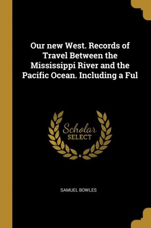 Samuel Bowles Our new West. Records of Travel Between the Mississippi River and the Pacific Ocean. Including a Ful
