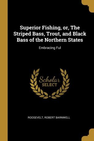 Roosevelt Robert Barnwell Superior Fishing, or, The Striped Bass, Trout, and Black Bass of the Northern States. Embracing Ful