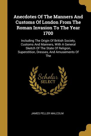 James Peller Malcolm Anecdotes Of The Manners And Customs Of London From The Roman Invasion To The Year 1700. Including The Origin Of British Society, Customs And Manners, With A General Sketch Of The State Of Religion, Superstition, Dresses, And Amusements Of The