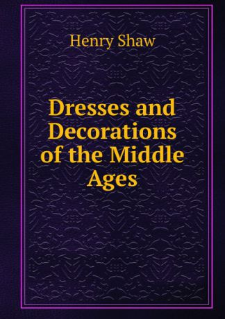Henry Shaw Dresses and Decorations of the Middle Ages