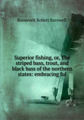 Roosevelt Robert Barnwell Superior fishing, or, The striped bass, trout, and black bass of the northern states: embracing ful