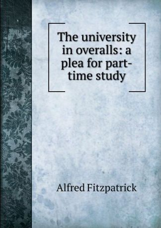 Alfred Fitzpatrick The university in overalls: a plea for part-time study
