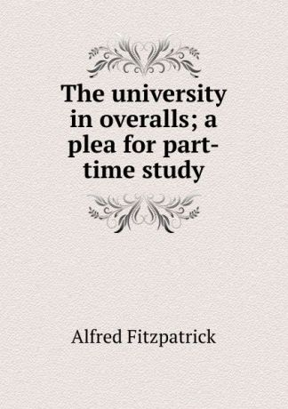 Alfred Fitzpatrick The university in overalls; a plea for part-time study