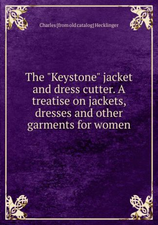 "Charles [from old catalog] Hecklinger The ""Keystone"" jacket and dress cutter. A treatise on jackets, dresses and other garments for women"
