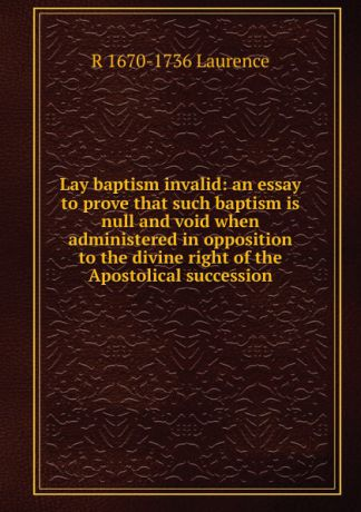 R 1670-1736 Laurence Lay baptism invalid: an essay to prove that such baptism is null and void when administered in opposition to the divine right of the Apostolical succession