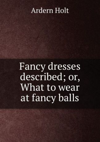 Ardern Holt Fancy dresses described; or, What to wear at fancy balls
