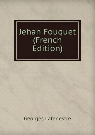 Georges Lafenestre Jehan Fouquet (French Edition)