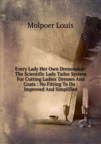 Molpoer Louis Every Lady Her Own Dressmaker: The Scientific Lady Tailor System For Cutting Ladies. Dresses And Coats : No Fitting To Do : Improved And Simplified