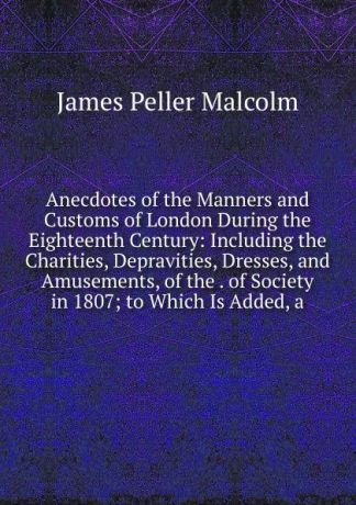 James Peller Malcolm Anecdotes of the Manners and Customs of London During the Eighteenth Century: Including the Charities, Depravities, Dresses, and Amusements, of the . of Society in 1807; to Which Is Added, a