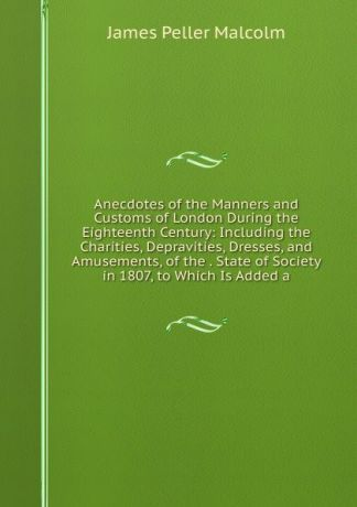 James Peller Malcolm Anecdotes of the Manners and Customs of London During the Eighteenth Century: Including the Charities, Depravities, Dresses, and Amusements, of the . State of Society in 1807, to Which Is Added a