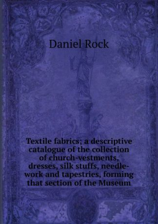 Daniel Rock Textile fabrics; a descriptive catalogue of the collection of church-vestments, dresses, silk stuffs, needle-work and tapestries, forming that section of the Museum