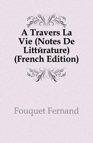 Fouquet Fernand A Travers La Vie (Notes De Litterature) (French Edition)