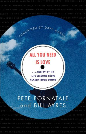 Pete Fornatale, Bill Ayres All You Need is Love. And 99 Other Life Lessons from Classic Rock Songs