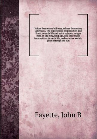 John B. Fayette Voices from many hill tops, echoes from many valleys; or, The experiences of spirits Eon and Eona, in earth life and spirit spheres, in ages past, in the long, long ago, and their many incarnations in earth life, and on other worlds, given through...