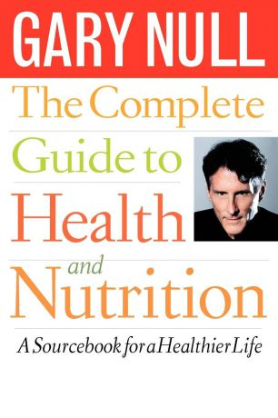 Gary Null The Complete Guide to Health and Nutrition. A Source Book for a Healthier Life