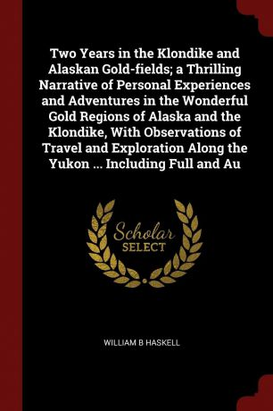 William B Haskell Two Years in the Klondike and Alaskan Gold-fields; a Thrilling Narrative of Personal Experiences and Adventures in the Wonderful Gold Regions of Alaska and the Klondike, With Observations of Travel and Exploration Along the Yukon ... Including Ful...