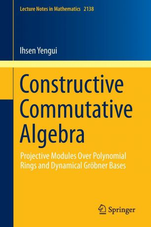Ihsen Yengui Constructive Commutative Algebra. Projective Modules Over Polynomial Rings and Dynamical Grobner Bases