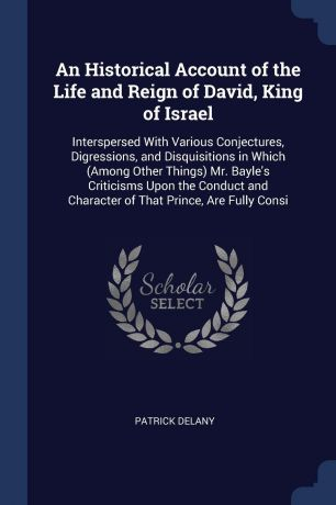 Patrick Delany An Historical Account of the Life and Reign of David, King of Israel. Interspersed With Various Conjectures, Digressions, and Disquisitions in Which (Among Other Things) Mr. Bayle