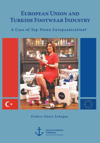 Firdevs Deniz Erdo an European Union and Turkish Footwear Industry. A Case of Top-Down Europeanization.