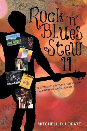 Mitchell D. Lopate Rock .n. Blues Stew II. CD Reviews, Essays, . Interviews of Classic Rock, Blues, Jazz, . Country-Folk Heroes of the .60s and .70s