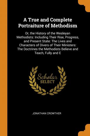 Jonathan Crowther A True and Complete Portraiture of Methodism. Or, the History of the Wesleyan Methodists: Including Their Rise, Progress, and Present State: The Lives and Characters of Divers of Their Ministers: The Doctrines the Methodists Believe and Teach, Ful...