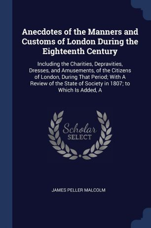 James Peller Malcolm Anecdotes of the Manners and Customs of London During the Eighteenth Century. Including the Charities, Depravities, Dresses, and Amusements, of the Citizens of London, During That Period; With A Review of the State of Society in 1807; to Which Is ...